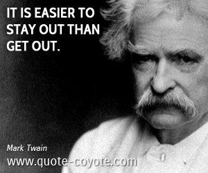 quotes - It is easier to stay out than get out.