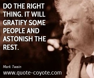 quotes - Do the right thing. It will gratify some people and astonish the rest.