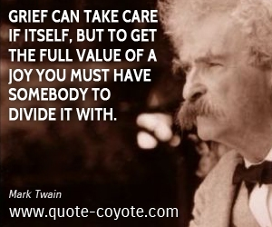 Care quotes - Grief can take care if itself, but to get the full value of a joy you must have somebody to divide it with.
