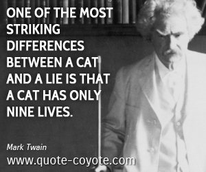 Cat quotes - One of the most striking differences between a cat and a lie is that a cat has only nine lives.
