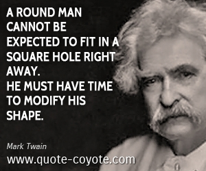 Round quotes - A round man cannot be expected to fit in a square hole right away. He must have time to modify his shape.