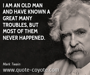 Great quotes - I am an old man and have known a great many troubles, but most of them never happened.