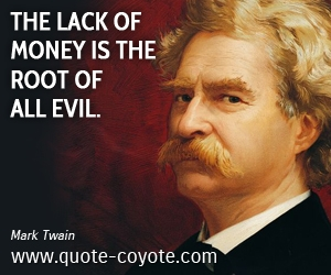 Lack quotes - The lack of money is the root of all evil.