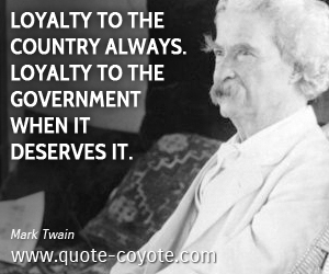 Loyalty quotes - Loyalty to the country always. Loyalty to the government when it deserves it.