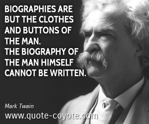 quotes - Biographies are but the clothes and buttons of the man. The biography of the man himself cannot be written.