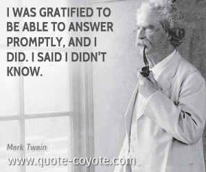 quotes - I was gratified to be able to answer promptly, and I did. I said I didn't know.