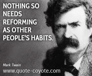 quotes - Nothing so needs reforming as other people's habits.