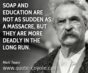 Fun quotes - Soap and education are not as sudden as a massacre, but they are more deadly in the long run.