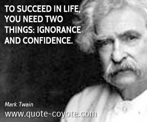 Life quotes - To succeed in life, you need two things: ignorance and confidence.