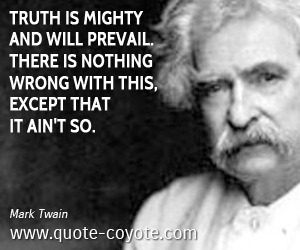 quotes - Truth is mighty and will prevail. There is nothing wrong with this, except that it ain't so.