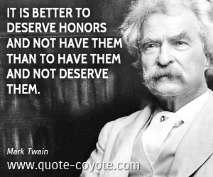 quotes - It is better to deserve honors and not have them than to have them and not deserve them.