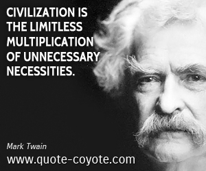 quotes - Civilization is the limitless multiplication of unnecessary necessities.