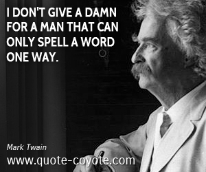 quotes - I don't give a damn for a man that can only spell a word one way.