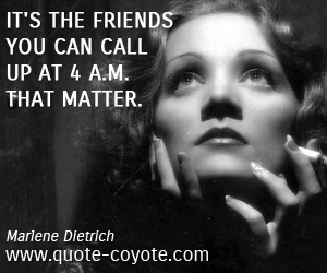 Life quotes - It's the friends you can call up at 4 a.m. that matter.