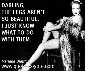 Funny quotes - Darling, the legs aren't so beautiful, I just know what to do with them.