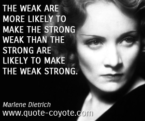 Make quotes - The weak are more likely to make the strong weak than the strong are likely to make the weak strong.