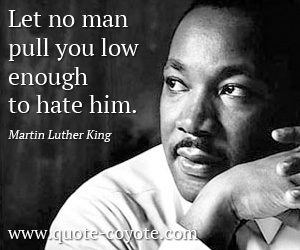 quotes - Let no man pull you low enough to hate him.