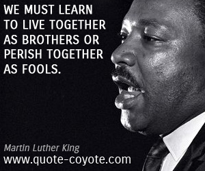 Learn quotes - We must learn to live together as brothers or perish together as fools.