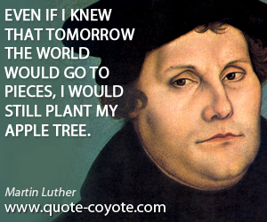 Plant quotes - Even if I knew that tomorrow the world would go to pieces, I would still plant my apple tree.