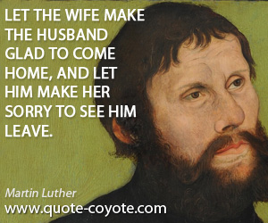 Glad quotes - Let the wife make the husband glad to come home, and let him make her sorry to see him leave.
