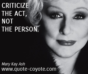 quotes - Criticize the act, not the person.
