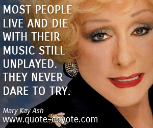 quotes - Most people live and die with their music still unplayed. They never dare to try.