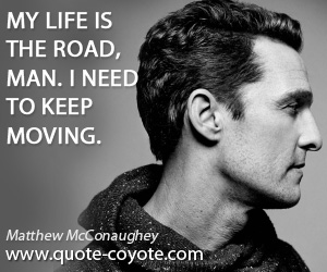 Wise quotes - My life is the road, man. I need to keep moving.