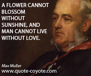 quotes - A flower cannot blossom without sunshine, and man cannot live without love.