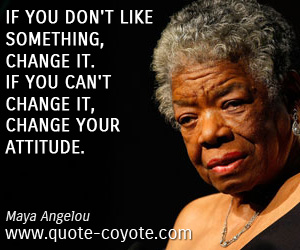 Change quotes - If you don't like something, change it. If you can't change it, change your attitude.