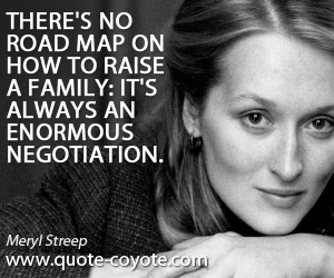 Always quotes - There's no road map on how to raise a family: it's always an enormous negotiation.