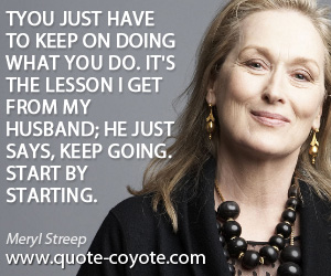 Lesson quotes - You just have to keep on doing what you do. It's the lesson I get from my husband; he just says, Keep going. Start by starting.