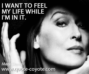 quotes - I want to feel my life while I'm in it.