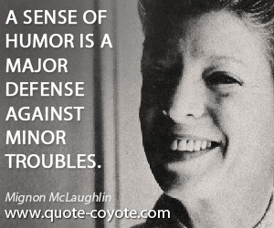 Against quotes - A sense of humor is a major defense against minor troubles.