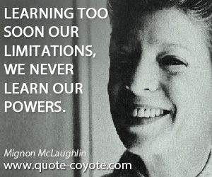 Soon quotes - Learning too soon our limitations, we never learn our powers.