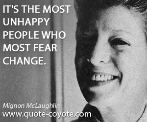 Most quotes - It's the most unhappy people who most fear change.