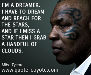 Dream quotes - I'm a dreamer. I have to dream and reach for the stars, and if I miss a star then I grab a handful of clouds.