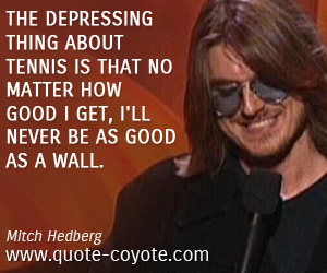 Good quotes - The depressing thing about tennis is that no matter how good I get, I'll never be as good as a wall.