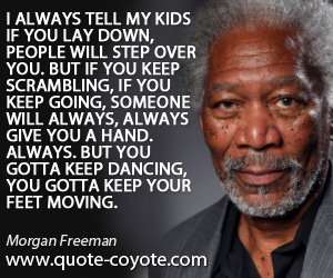 Kids quotes - I always tell my kids if you lay down, people will step over you. But if you keep scrambling, if you keep going, someone will always, always give you a hand. Always. But you gotta keep dancing, you gotta keep your feet moving.