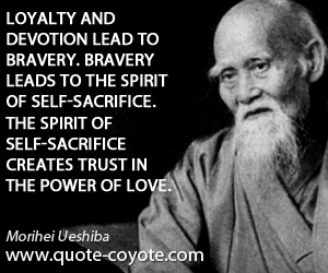 Bravery quotes - Loyalty and devotion lead to bravery. Bravery leads to the spirit of self-sacrifice. The spirit of self-sacrifice creates trust in the power of love.