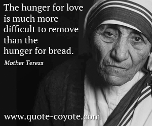 Difficult quotes - The hunger for love is much more difficult to remove than the hunger for bread.
