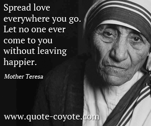 Love quotes - Spread love everywhere you go. Let no one ever come to you without leaving happier.