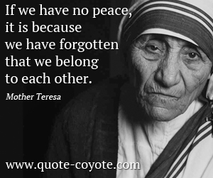 quotes - If we have no peace, it is because we have forgotten that we belong to each other.