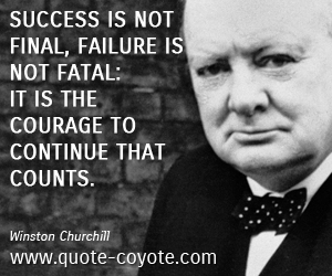 Courage quotes - Success is not final, failure is not fatal: it is the courage to continue that counts.