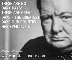 Greatest quotes - These are not dark days: these are great days - the greatest days our country has ever lived.