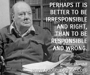 quotes - Perhaps it is better to be irresponsible and right, than to be responsible and wrong.