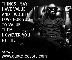quotes - Things I say have value and I would love for you to value them, however you get it.