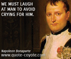 Avoid quotes - We must laugh at man to avoid crying for him.