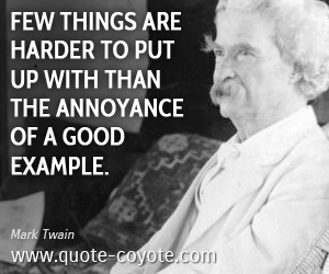 quotes - Few things are harder to put up with than the annoyance of a good example.