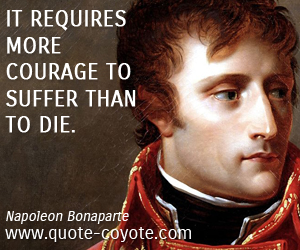 """It requires more courage to suffer than to die."" Naploeon"