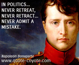 Retract quotes - In politics... never retreat, never retract... never admit a mistake.